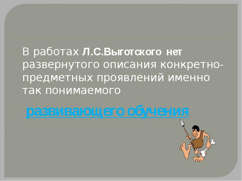 В работах Л.С.Выготского нет развернутого описания конкретно-предметных проя...