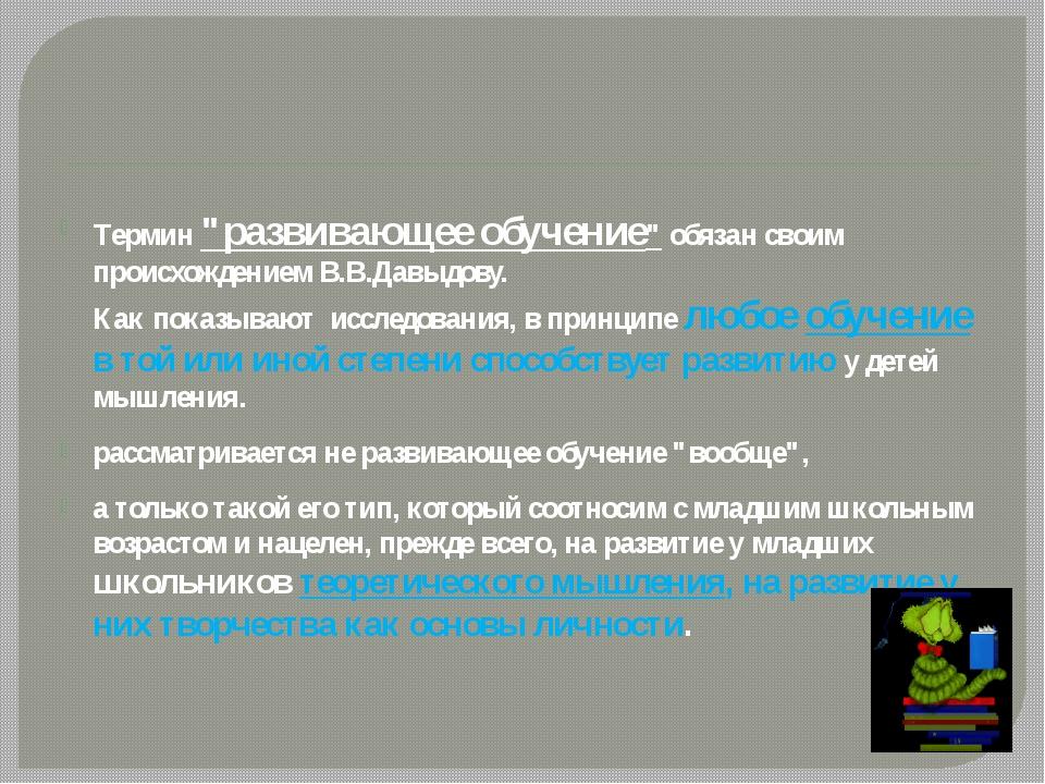 """Термин """"развивающее обучение"""" обязан своим происхождением В.В.Давыдову. Как..."""