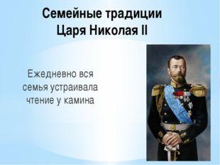 Семейные традиции Царя Николая II Ежедневно вся семья устраивала чтение у кам