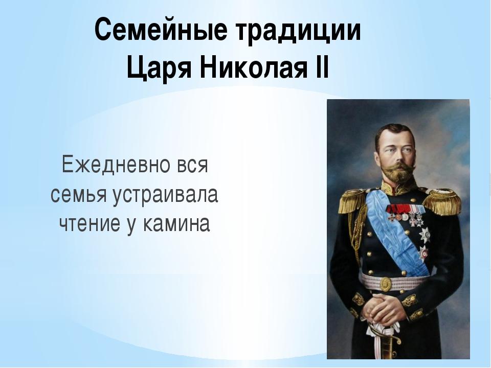 Семейные традиции Царя Николая II Ежедневно вся семья устраивала чтение у кам...