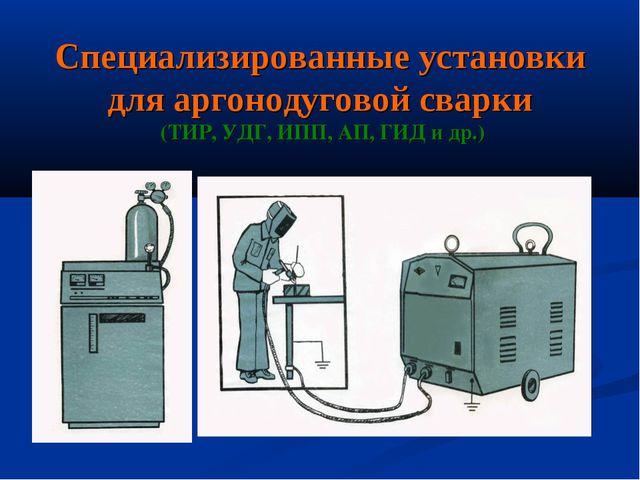 Специализированные установки для аргонодуговой сварки (ТИР, УДГ, ИПП, АП, ГИД...