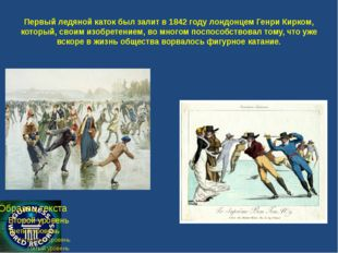 Первый ледяной каток был залит в 1842 году лондонцем Генри Кирком, который, с