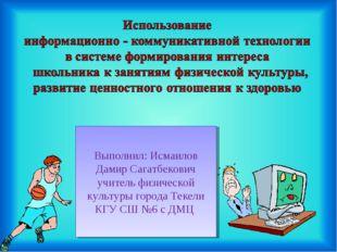 Выполнил: Исмаилов Дамир Сагатбекович учитель физической культуры города Теке
