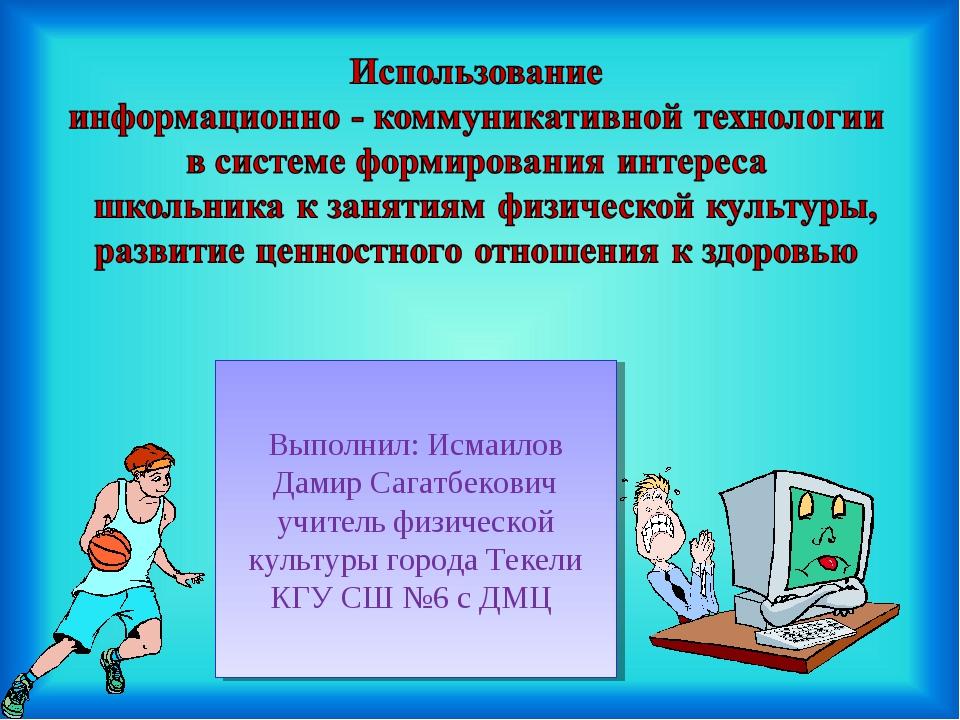 Выполнил: Исмаилов Дамир Сагатбекович учитель физической культуры города Теке...
