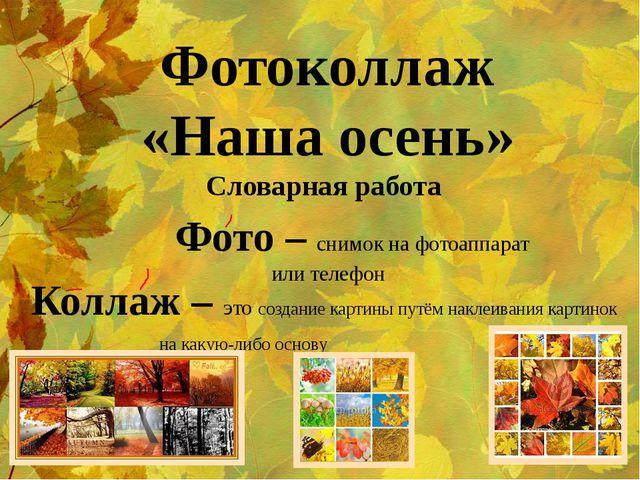 Фотоколлаж «Наша осень» Словарная работа Фото – снимок на фотоаппарат или...
