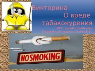Викторина О вреде табакокурения МОУ лицей «Серпухов» Социальный педагог Гиле