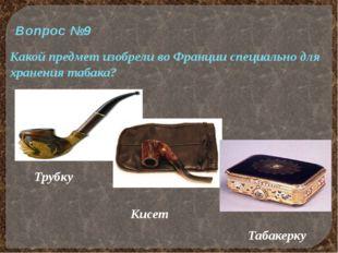 Вопрос №9 Какой предмет изобрели во Франции специально для хранения табака? Т