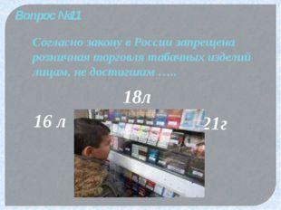Вопрос №11 Согласно закону в России запрещена розничная торговля табачных изд