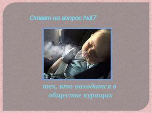 тех, кто находится в обществе курящих Ответ на вопрос №17