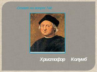 Ответ на вопрос №2 Христофор Колумб