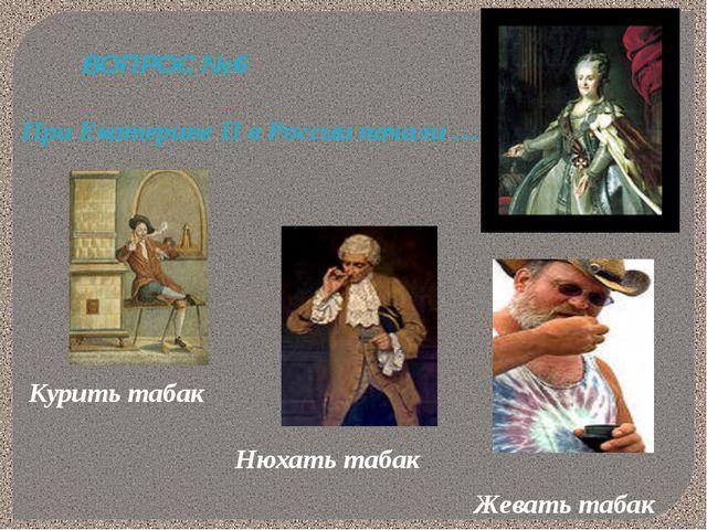 ВОПРОС № 6 При Екатерине II в России начали … Курить табак Нюхать табак Жеват...
