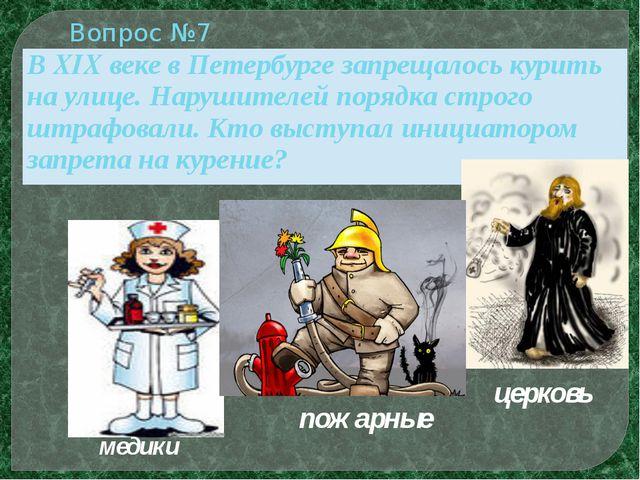 медики пожарные церковь Вопрос №7 ВXIXвеке в Петербурге запрещалось курить на...
