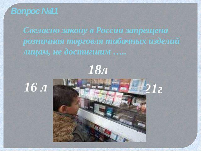 Вопрос №11 Согласно закону в России запрещена розничная торговля табачных изд...