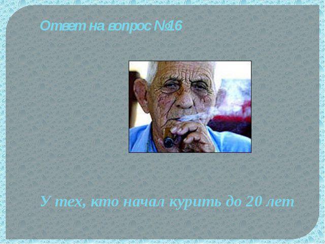 Ответ на вопрос №16 У тех, кто начал курить до 20 лет