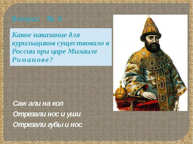 Вопрос № 4 Какое наказание для курильщиков существовало в России при царе Мих...