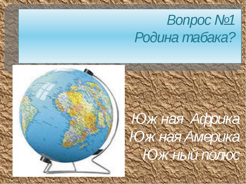 Вопрос №1 Родина табака? Южная Африка Южная Америка Южный полюс