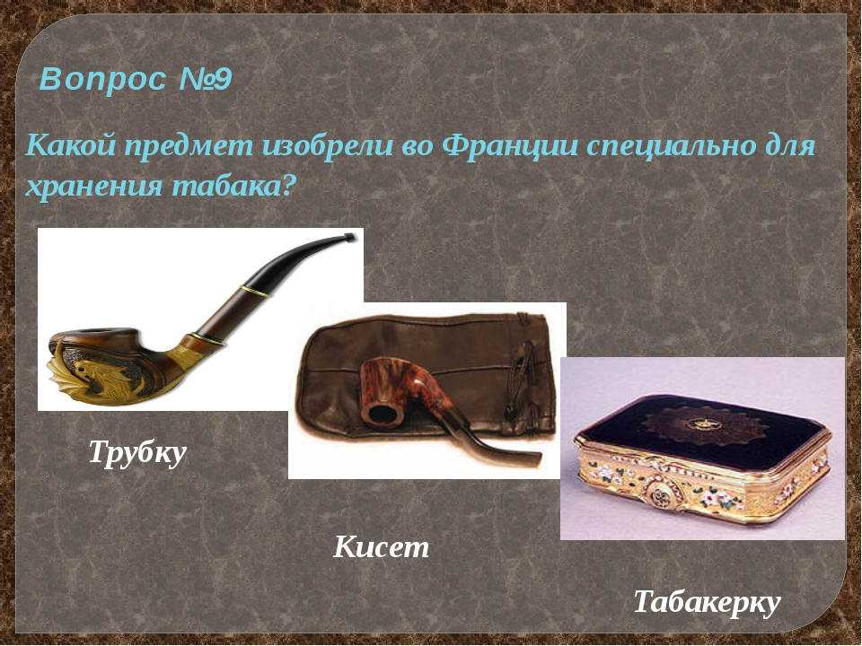 Вопрос №9 Какой предмет изобрели во Франции специально для хранения табака? Т...