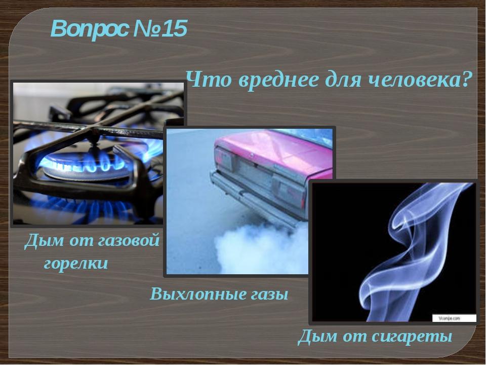 Вопрос № 15 Что вреднее для человека? Дым от газовой горелки Выхлопные газы Д...