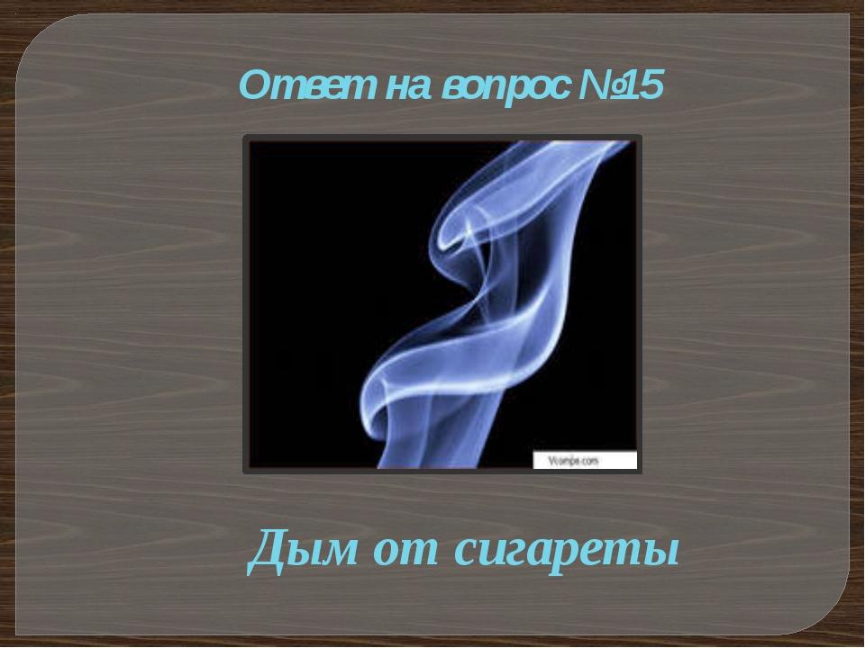 Ответ на вопрос №15 Дым от сигареты