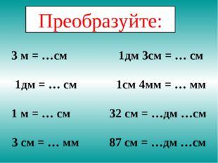 3 м = …см 1дм 3см = … см 1дм = … см 1см 4мм = … мм 1 м = … см 32 см = …дм …см