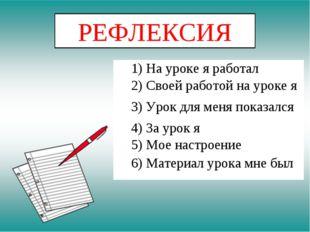 РЕФЛЕКСИЯ 1) На уроке я работал 2) Своей работой на уроке я 3) Урок для меня