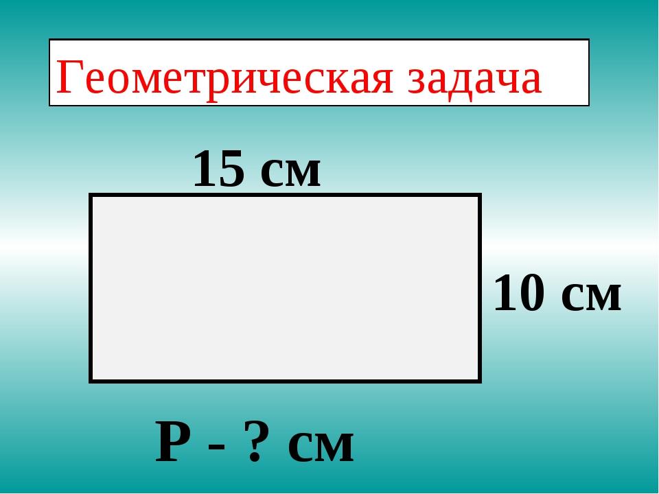 Геометрическая задача 15 см 10 см Р - ? см