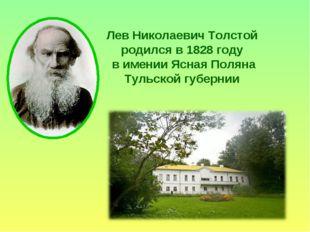 Лев Николаевич Толстой родился в 1828 году в имении Ясная Поляна Тульской губ