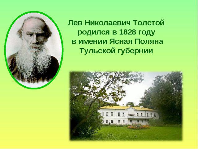 Лев Николаевич Толстой родился в 1828 году в имении Ясная Поляна Тульской губ...