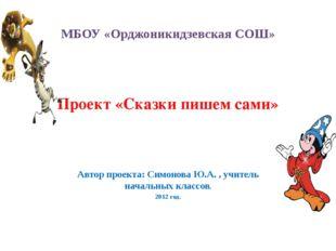 МБОУ «Орджоникидзевская СОШ» Проект «Сказки пишем сами» Автор проекта: Симоно