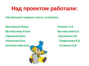 Над проектом работали: Обучающиеся первого класса , родители: Масловский Игор