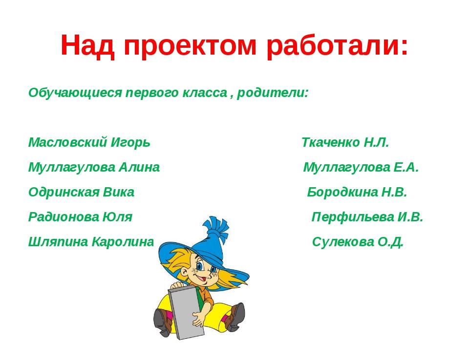 Над проектом работали: Обучающиеся первого класса , родители: Масловский Игор...