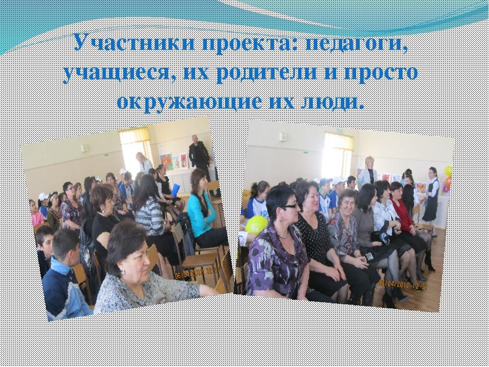 Участники проекта: педагоги, учащиеся, их родители и просто окружающие их люди.