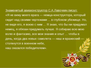 Знаменитый авиаконструктор С.А.Лавочкин писал: «Я не вижу моего врага — немца