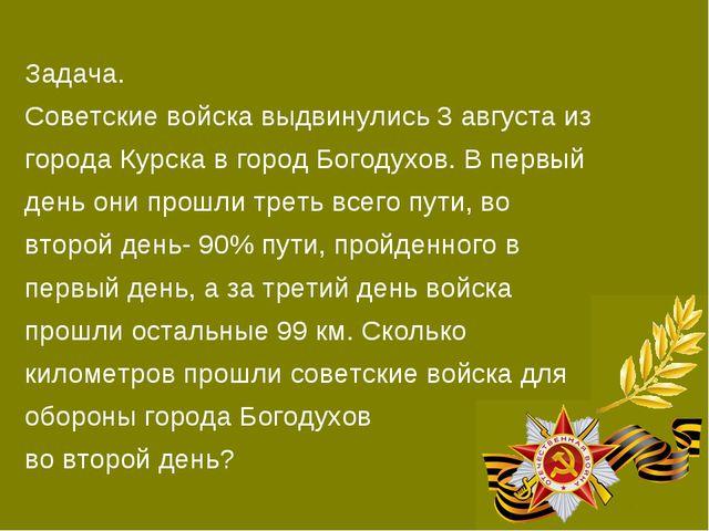 Задача. Советские войска выдвинулись 3 августа из города Курска в город Богод...