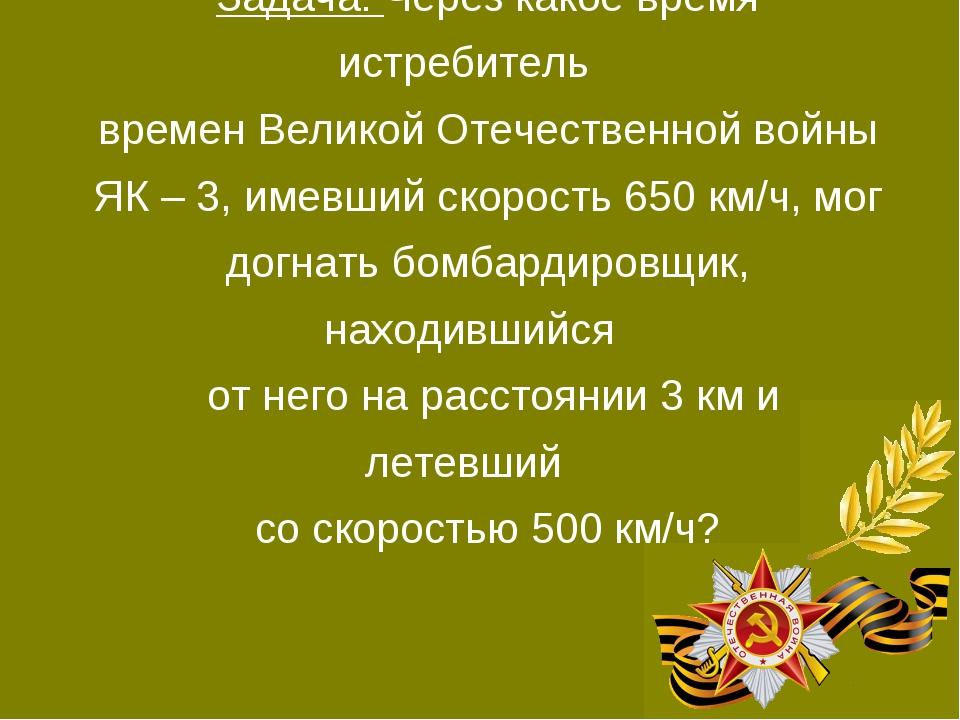 Задача: Через какое время истребитель времен Великой Отечественной войны ЯК –...