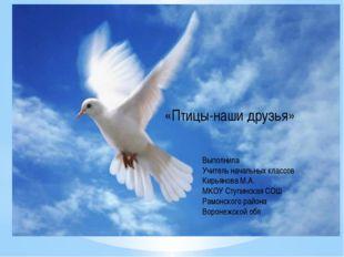 «Птицы-наши друзья» Выполнила Учитель начальных классов Кирьянова М.А. МКОУ