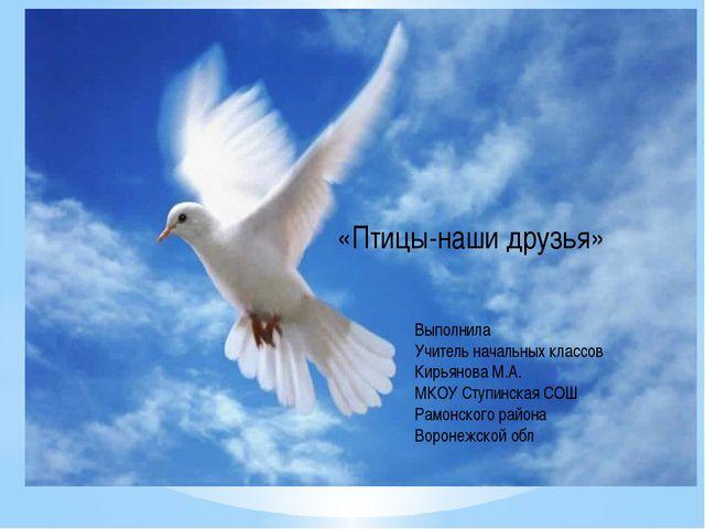 «Птицы-наши друзья» Выполнила Учитель начальных классов Кирьянова М.А. МКОУ...