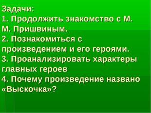 Задачи: 1. Продолжить знакомство с М. М. Пришвиным. 2. Познакомиться с произв