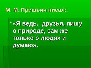 М. М. Пришвин писал: «Я ведь, друзья, пишу о природе, сам же только о людях и