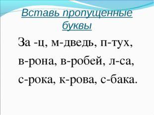Вставь пропущенные буквы За -ц, м-дведь, п-тух, в-рона, в-робей, л-са, с-рока