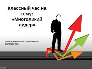 Классный час на тему: «Многоликий лидер» Презентация составлена на основе пос