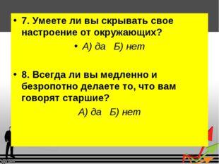 7. Умеете ли вы скрывать свое настроение от окружающих? А) да Б) нет 8. Всегд