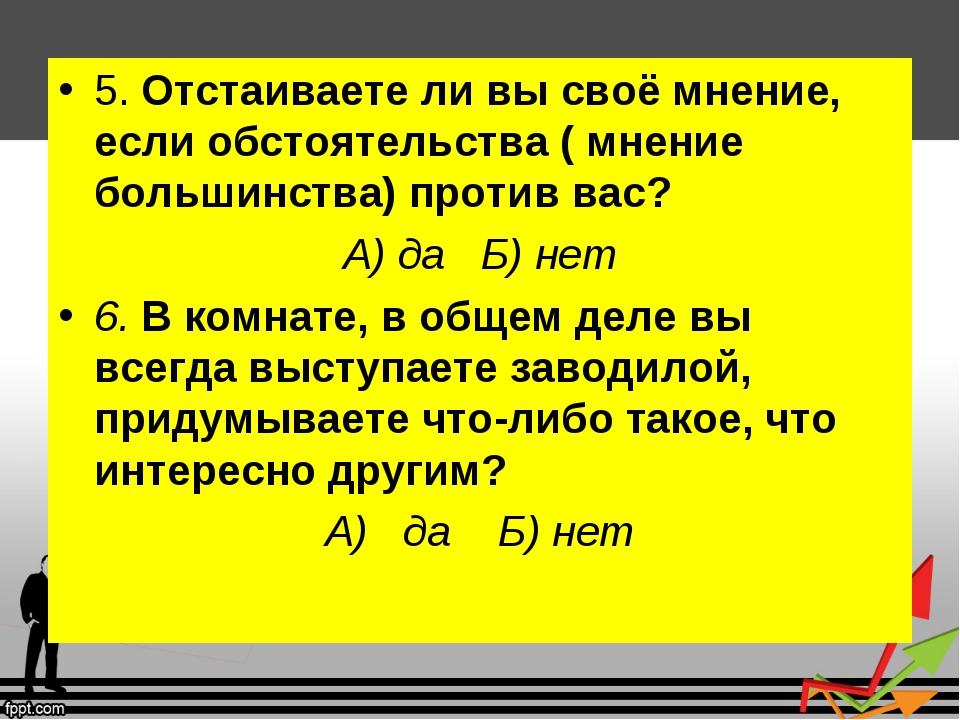 5. Отстаиваете ли вы своё мнение, если обстоятельства ( мнение большинства) п...