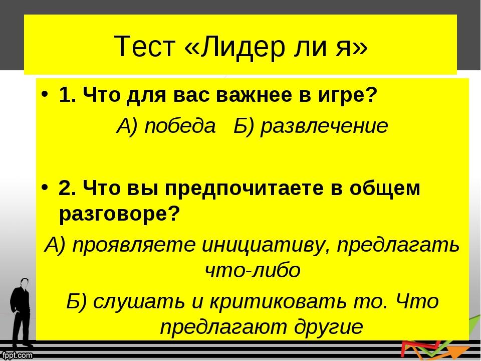 Тест «Лидер ли я» 1. Что для вас важнее в игре? А) победа Б) развлечение 2. Ч...