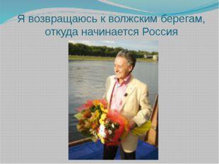 Я возвращаюсь к волжским берегам, откуда начинается Россия