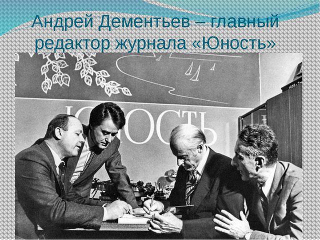 Андрей Дементьев – главный редактор журнала «Юность»