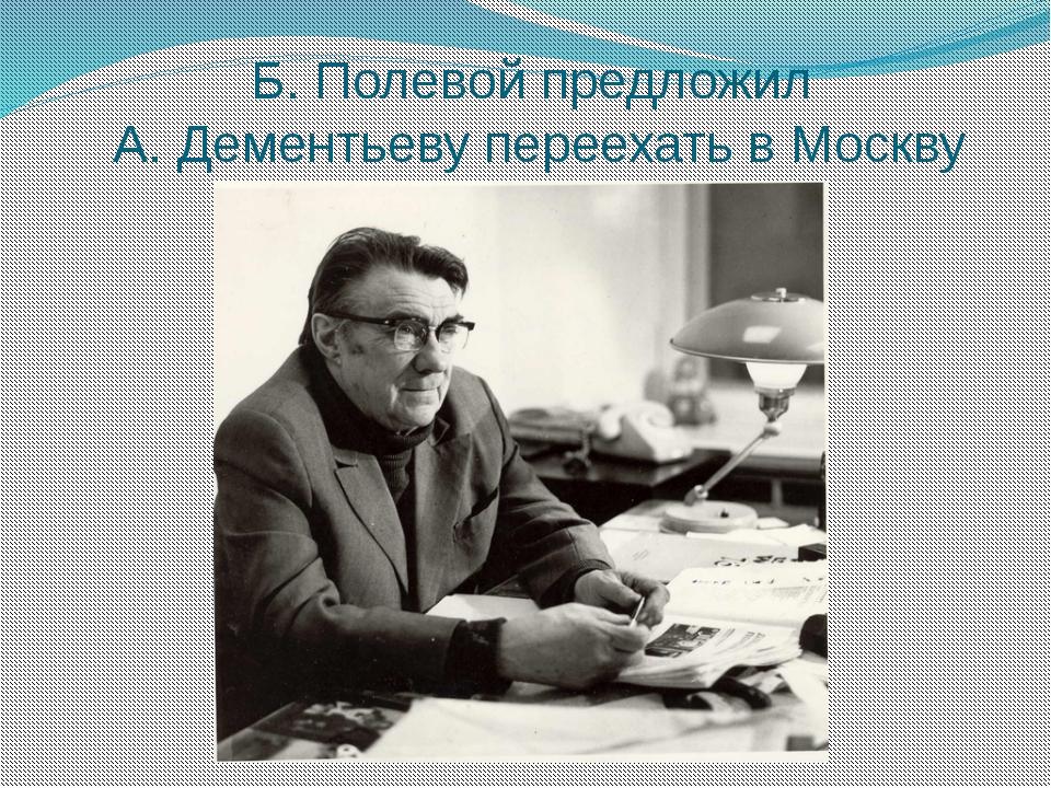 Б. Полевой предложил А. Дементьеву переехать в Москву