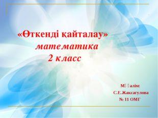 «Өткенді қайталау» математика  2 класс Мұғалім: С.Е.Жаксагулова № 11 ОМГ