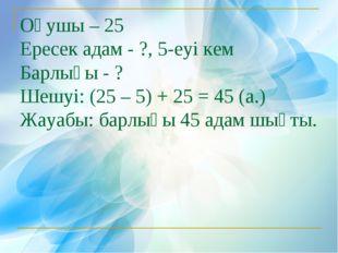 Оқушы – 25 Ересек адам - ?, 5-еуі кем Барлығы - ? Шешуі: (25 – 5) + 25 = 45 (