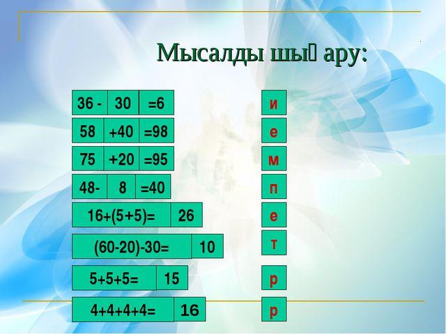 Мысалды шығару: 30 и 36 - =6 58 +40 =98 е 75 +20 =95 м 48- 8 =40 п 16+(5+5)=...